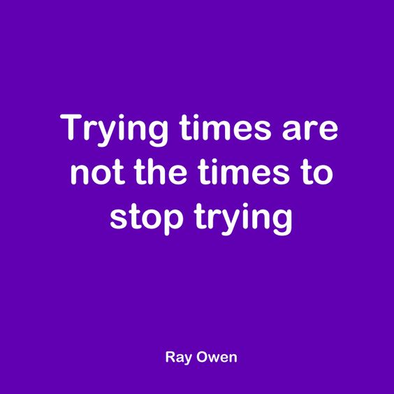 Trying times are not the times to stop trying