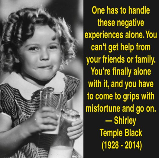 Quote for the day: One has to handle these negative experiences alone. You can't get help from your friends or family. You're finally alone with it, and you have to come to grips with misfortune and go on. - Shirley Temple Black — (1928 - 2014)