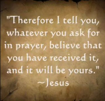 Therefore I tell you, whatever you ask for in prayer, believe that you have received it, and it will be yours.~  Mark 11:24