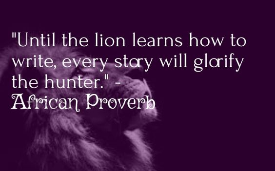 """until the lion learns how to write, every story will glorify the hunter."" - african proverb:"