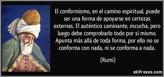El conformismo, en el camino espiritual, puede ser una forma de apoyarse en certezas externas. El auténtico caminante, escucha, pero luego debe comprobarlo todo por sí mismo. Apunta más allá de toda forma, por ello no se conforma con nada, ni se conforma a nada. (Rumi)