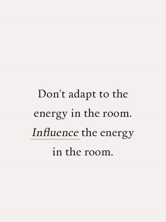 """Don't adapt to the energy in the room. Influence the energy in the room.""  Take control of your life, be present, be a force for good."