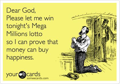 Dear God, Please let me win tonight's Mega Millions lotto so I can prove that money can buy happiness.