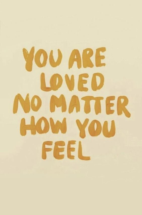 You Are Loved No Matter How You Feel Words Quotes Self Love