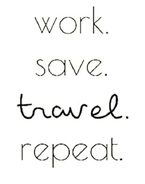 Trabalhe, economize, VIAJE , repita.