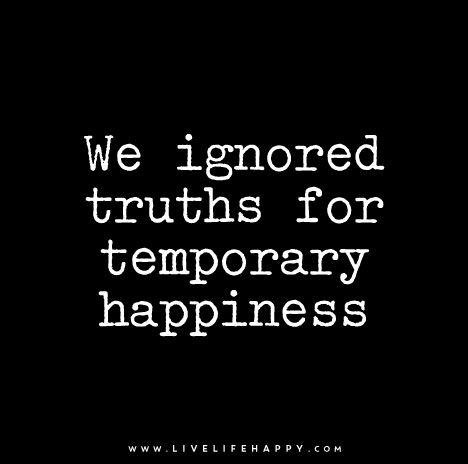 we ignored truths for temporary happiness life quotes