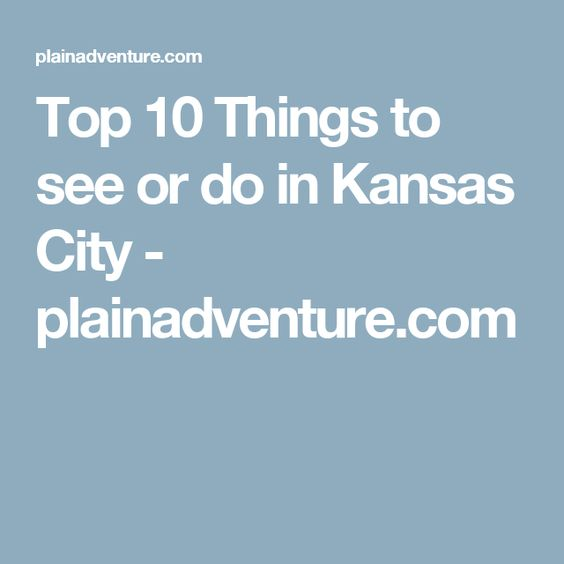 Top Things To See Or Do In Kansas City Plainadventurecom - 10 things to see and do in kansas city