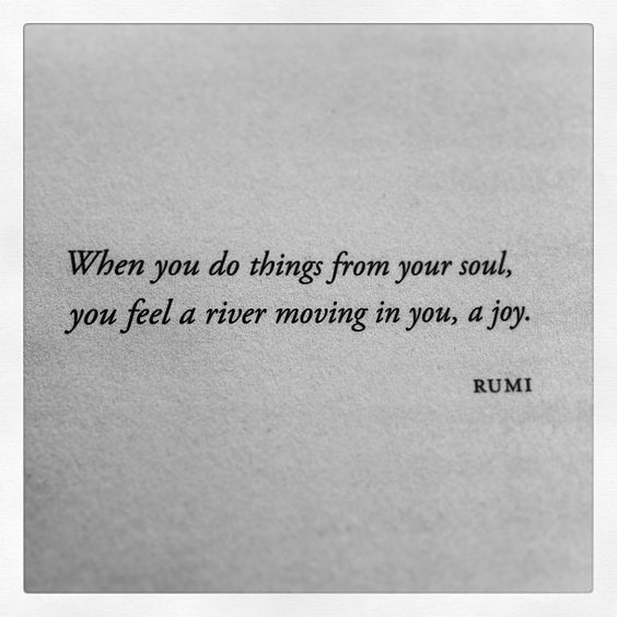 """when you do things from your soul you feel a river moving in you, a joy"" - Rumi - via 