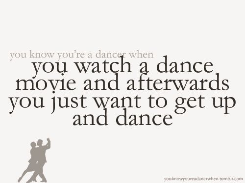 You watch a dance movie and it makes you want to dance. Yes, every time!!!