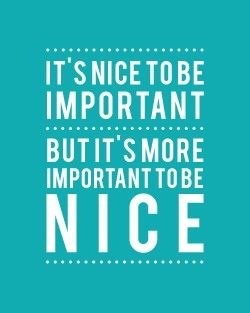 nice is more rare in an important person... be both.