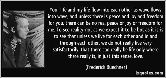 Your life and my life flow into each other as wave flows into wave, and unless there is peace and joy and freedom for you, there can be no real peace or joy or freedom for me. To see reality-not as we expect it to be but as it is-is to see that unless we live for each other and in and through each other, we do not really live very satisfactorily; that there can really be life only where there really is, in just this sense,... (Frederick Buechner) #quotes #quote #quotations #FrederickBuechner