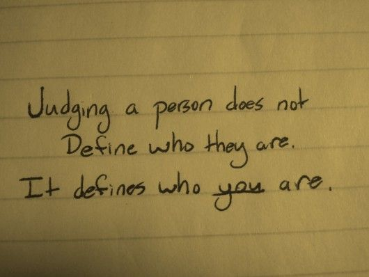 judging a person does not define who they are, it defines who YOU are.