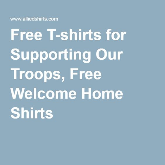 Free T-shirts for Supporting Our Troops, Free Welcome Home Shirts