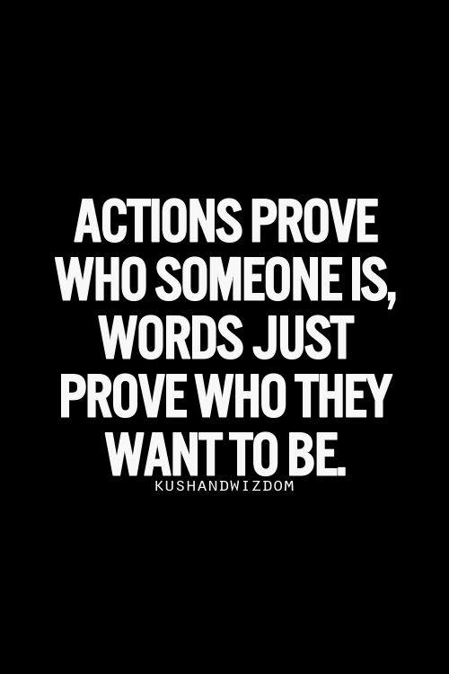 'Actions prove who someone is, words just prove who they want to be.'
