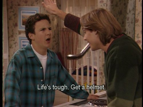 Boy Meets World, Life is tough, get a helmet. My sister and I used to do this to each other :)