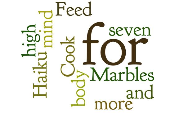 Cook high for seven  Haiku for Marbles for more  Feed body and mind.  -Bobby O.