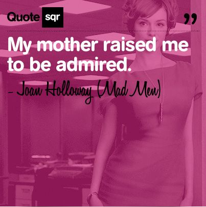 My mother raised me to be admired. .  - Joan Holloway (Mad Men) #quotesqr