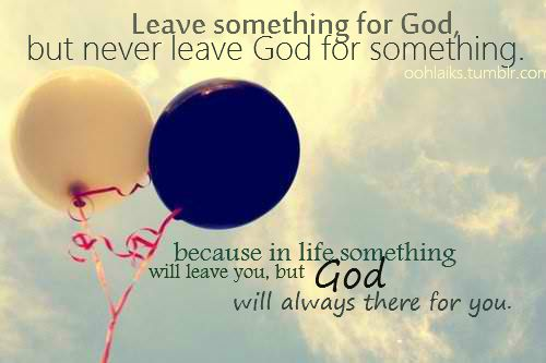 Leave something for God, but never leave God for something...