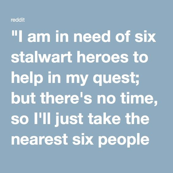 """""""I am in need of six stalwart heroes to help in my quest; but there's no time, so I'll just take the nearest six people on this street!"""""""