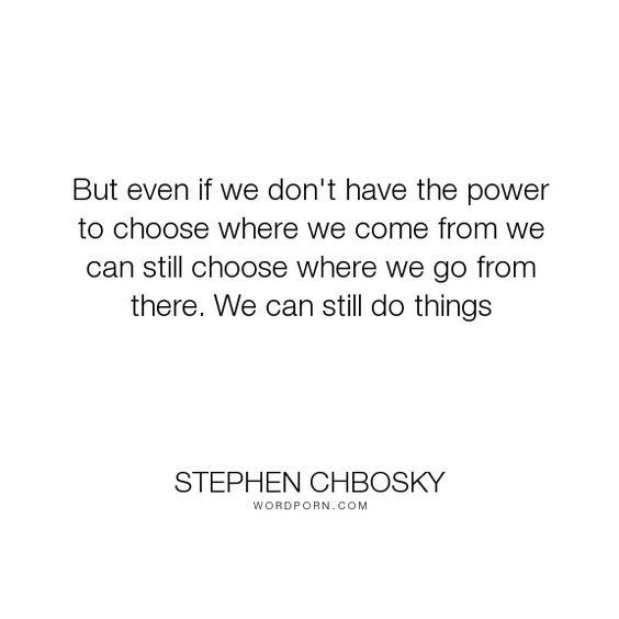 """Stephen Chbosky - """"But even if we don't have the power to choose where we come from we can still choose..."""". inspirational-quotes"""