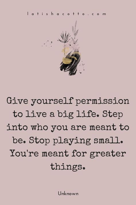 Give yourself permission to live a big life. Step into who you are meant to be. Stop playing small. You're meant for greater things.