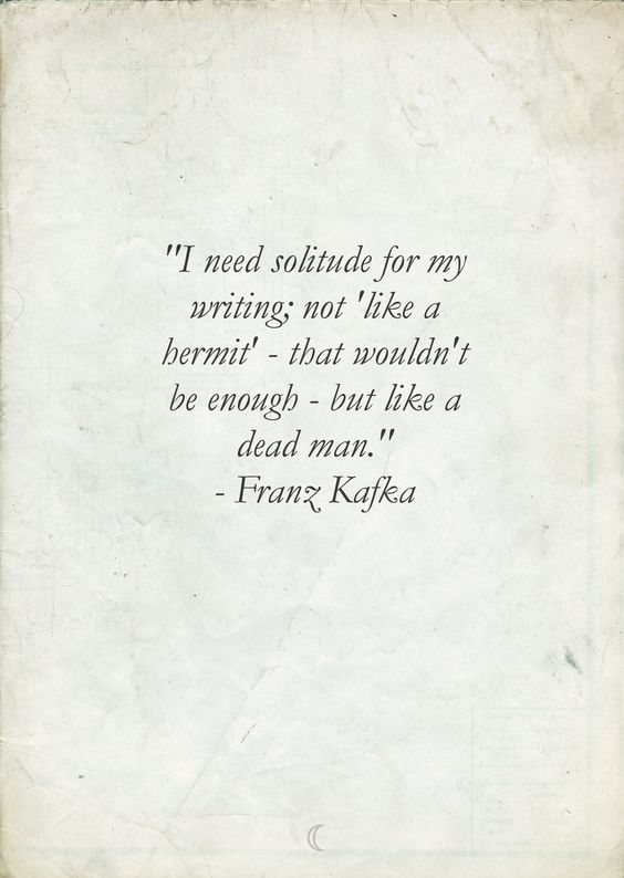 """I need solitude for my writing; not 'like a hermit' - that wouldn't be enough - but like a dead man."" - Franz Kafka"