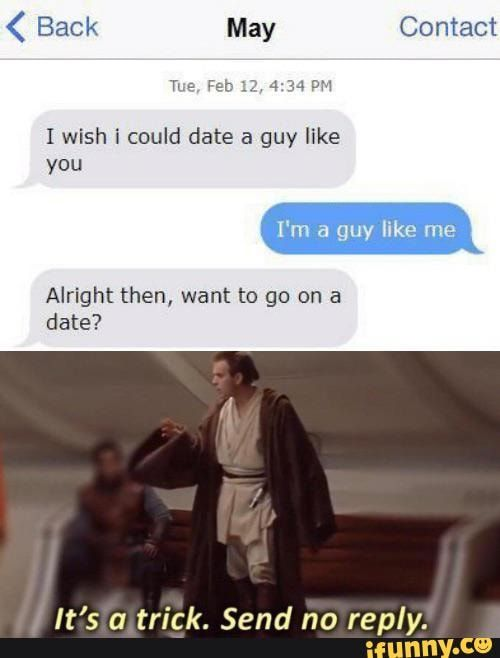 I Wish I Could Date A Guy Like You Alright Then Want To Go On A Date It S A Trick Send No Reply Ifunny A Guy Like You Really