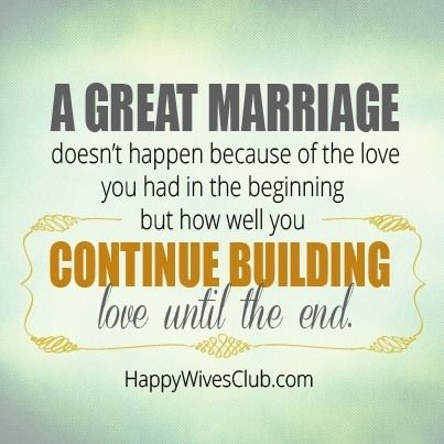"""""""A great marriage doesn't happen because of the love you had in the beginning, but how well you continue building love until the end."""" -Unknown"""