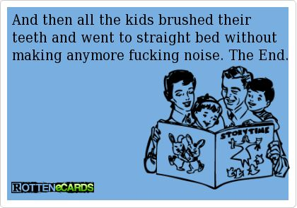 And then all the kids brushed their  teeth and went to straight bed without   making anymore fucking noise. The End.