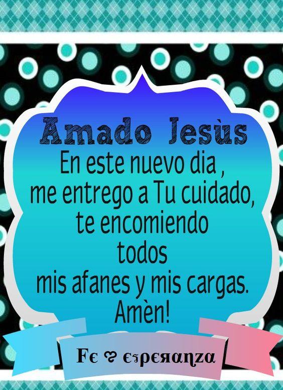 SEÑOR JESÚS, En este nuevo dia ,me entrego a Tu cuidado, te encomiendo todos mis afanes y mis cargas. Amén