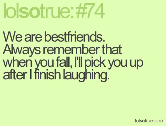 We are best friends.  Always remember that when you fall, I'll pick you up after I finish laughing