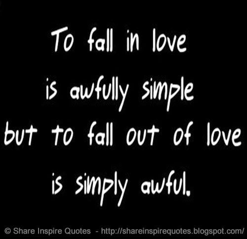 To Fall In Love Is Awfully Simple But To Fall Out Of Love Is