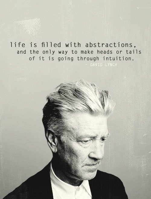 """Life is filled with abstractions, and the only way to make heads or tails of it is going through intuition."" --David Lynch"