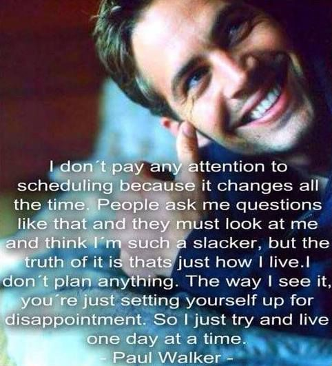 I love this quote because I agree with it so much and it's how I like to live my life I hate planning things I prefer to live my life freely and one day at a time. Amen! We miss you Paul