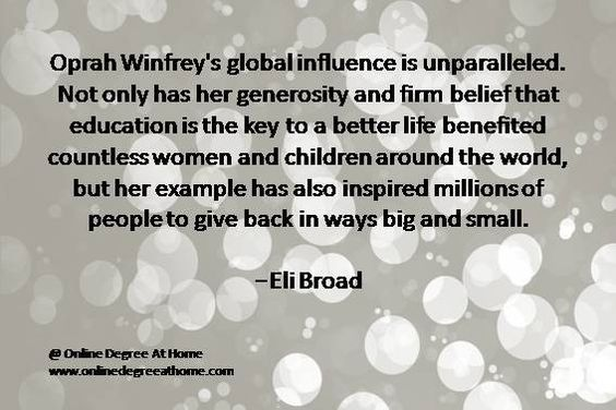 Quotes education. Oprah Winfrey's global influence is unparalleled. Not only has her generosity and firm belief that education is the key to a better life benefited countless women and children around the world, but her example has also inspired millions of people to give back in ways big and small.-Eli Broad #Quoteseducation #Quoteeducation #Quoteabouteducation www.onlinedegreeathome.com