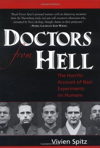 Doctors from Hell: The Horrific Account of Nazi Experiments on Humans by Vivien Spitz, A chilling story of human depravity and ultimate justice, told for the first time by an eyewitness court reporter for the Nuremberg war crimes trial of Nazi doctors. This is the account of 23 men torturing and killing by experiment in the name of scientific research and patriotism.:
