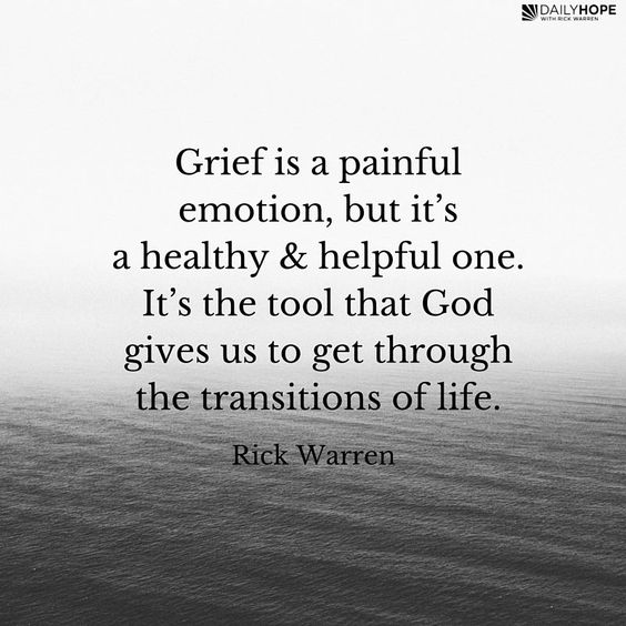 Grief is a painful emotion, but it's a healthy and helpful emotion. And it's God's gift. It's the tool that God gives us to get through the transitions of life. -Rick Warren: