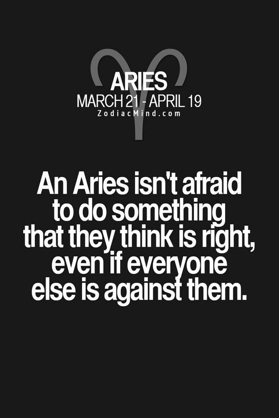 An Aries isn't afraid to do something that they think is right, even if everyone else is against them.