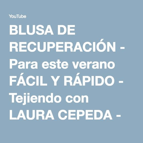 BLUSA DE RECUPERACIÓN - Para este verano FÁCIL Y RÁPIDO - Tejiendo con LAURA CEPEDA - YouTube