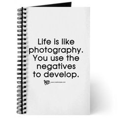 LIFE is like photography. You use the negatves to develop.