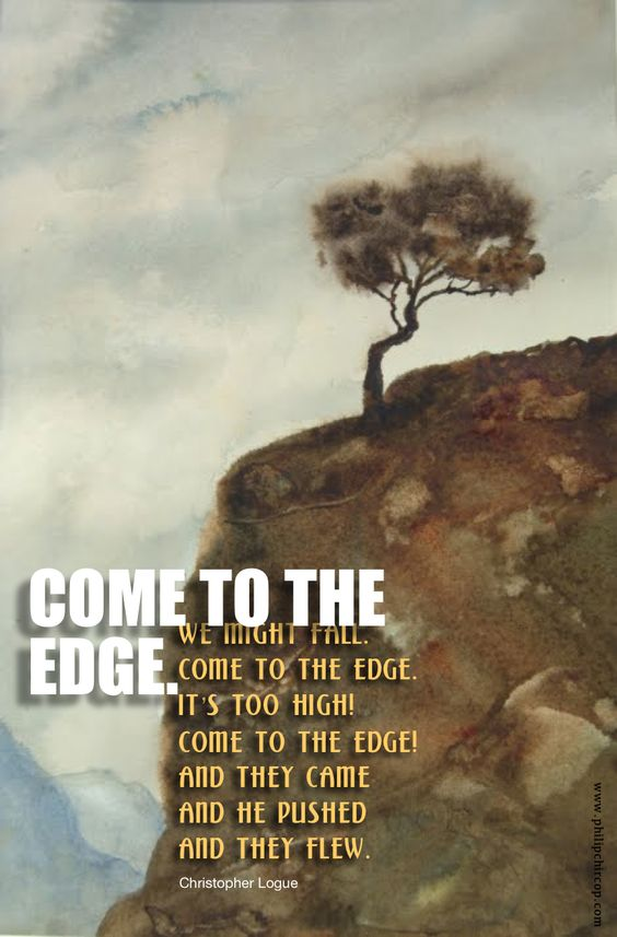 "COME TO THE EDGE Read the above short poem slowly and out loud. Read it again. Play with it for a while and make it your own. For example: ""Come to the edge,"" he said. ""We're comfortable back here,""..."