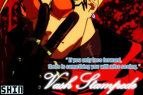 If You Only face forward, there is something you will miss seeing. ~~~ Vash Stampede, Trigun