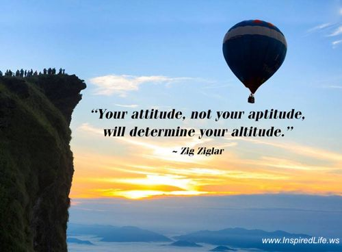 attitude determines ones altitude in life Attitude determines one's altitude in life attitudes defined attitudes are the established ways of responding to people and situations that we have learned, based on the beliefs, values and assumptions we holdattitudes become manifest through your behaviorattitude drives behavior attitudes drive behavior your body language is a result of your mental attitude.