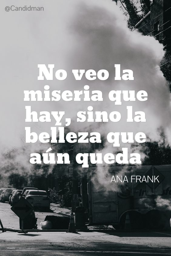 No veo la miseria que hay sino la belleza que aún queda.  Ana Frank  @Candidman     #Frases Frases Celebres Ana Frank Candidman @candidman