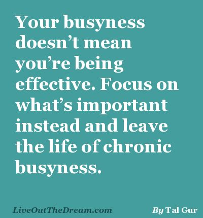 Your busyness doesn't mean you're being effective. Focus on what's important instead and leave the life of chronic busyness.