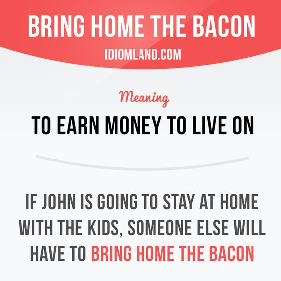 """""""Bring home the bacon"""" means """"to earn money to live on"""".  Example: If John is…"""