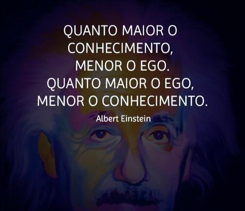 Quanto maior o conhecimento, menor o ego. Quanto maior o ego, menor o conhecimento (Albert Einstein):