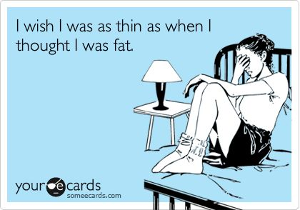 I wish I was as thin as when I thought I was fat.
