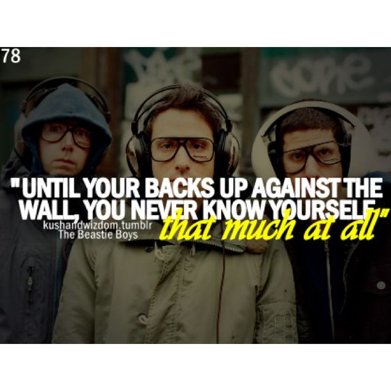 Until your backs up against the wall.. ((beastie boys))