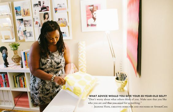 """""""Don't worry about what others think of you. Make sure that you like who you are and that you stand for something."""" -Jeanine Hays, Creative Director and Founder of AphroChic"""